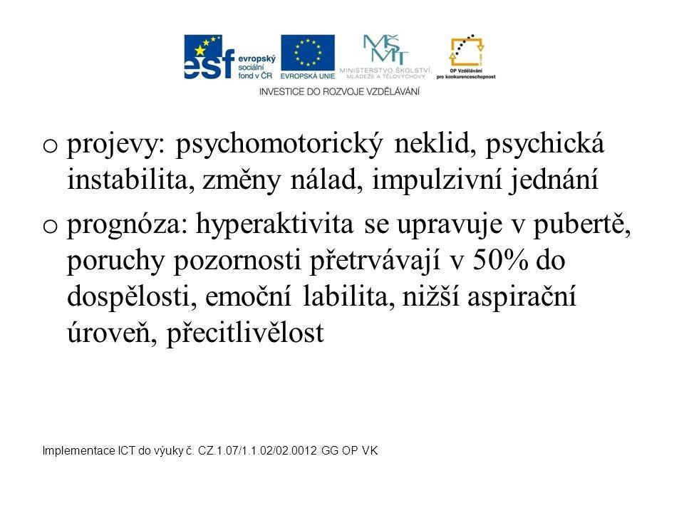 o projevy: psychomotorický neklid, psychická instabilita, změny nálad, impulzivní jednání o prognóza: hyperaktivita se upravuje v pubertě, poruchy poz