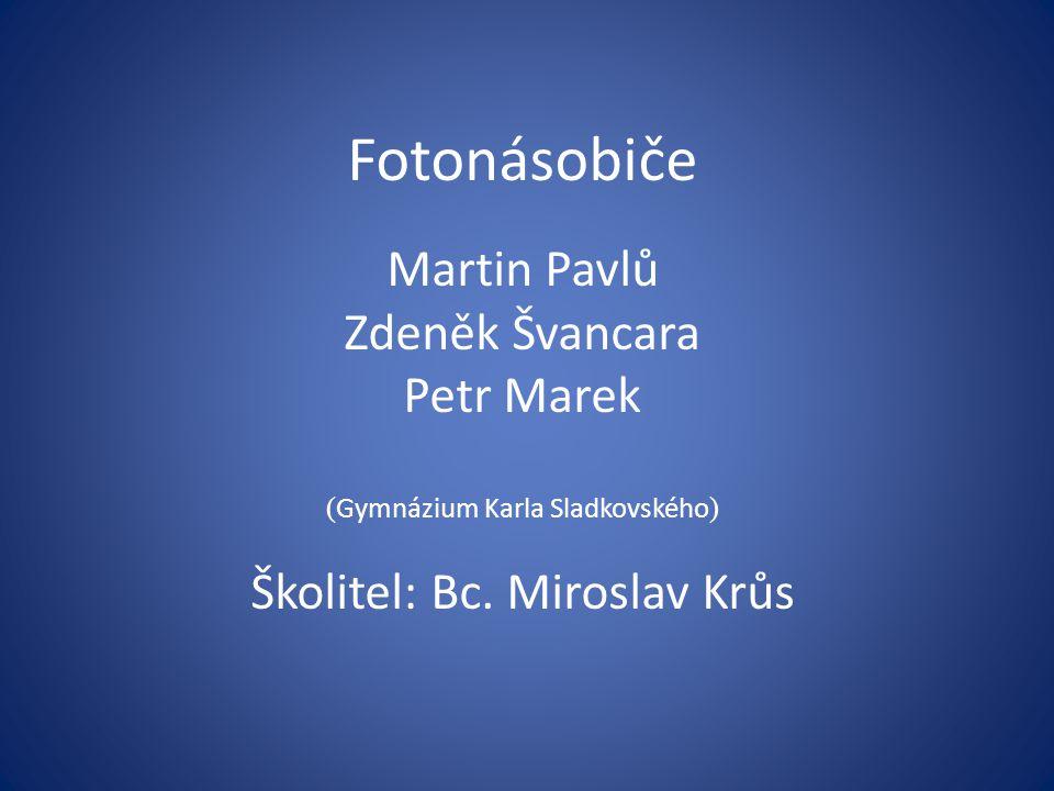 Fotonásobiče Martin Pavlů Zdeněk Švancara Petr Marek ( Gymnázium Karla Sladkovského ) Školitel: Bc. Miroslav Krůs