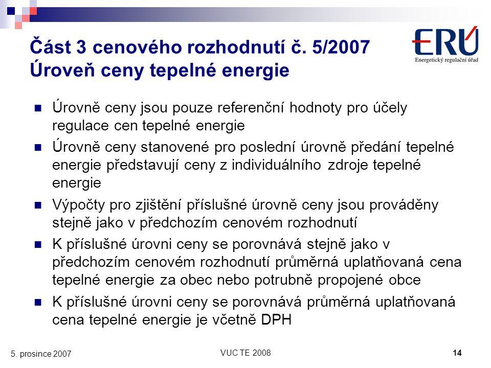 VUC TE 200814 5. prosince 2007 Část 3 cenového rozhodnutí č. 5/2007 Úroveň ceny tepelné energie Úrovně ceny jsou pouze referenční hodnoty pro účely re