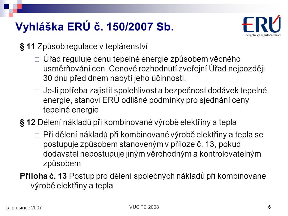 VUC TE 20086 5. prosince 2007 Vyhláška ERÚ č. 150/2007 Sb. § 11 Způsob regulace v teplárenství  Úřad reguluje cenu tepelné energie způsobem věcného u