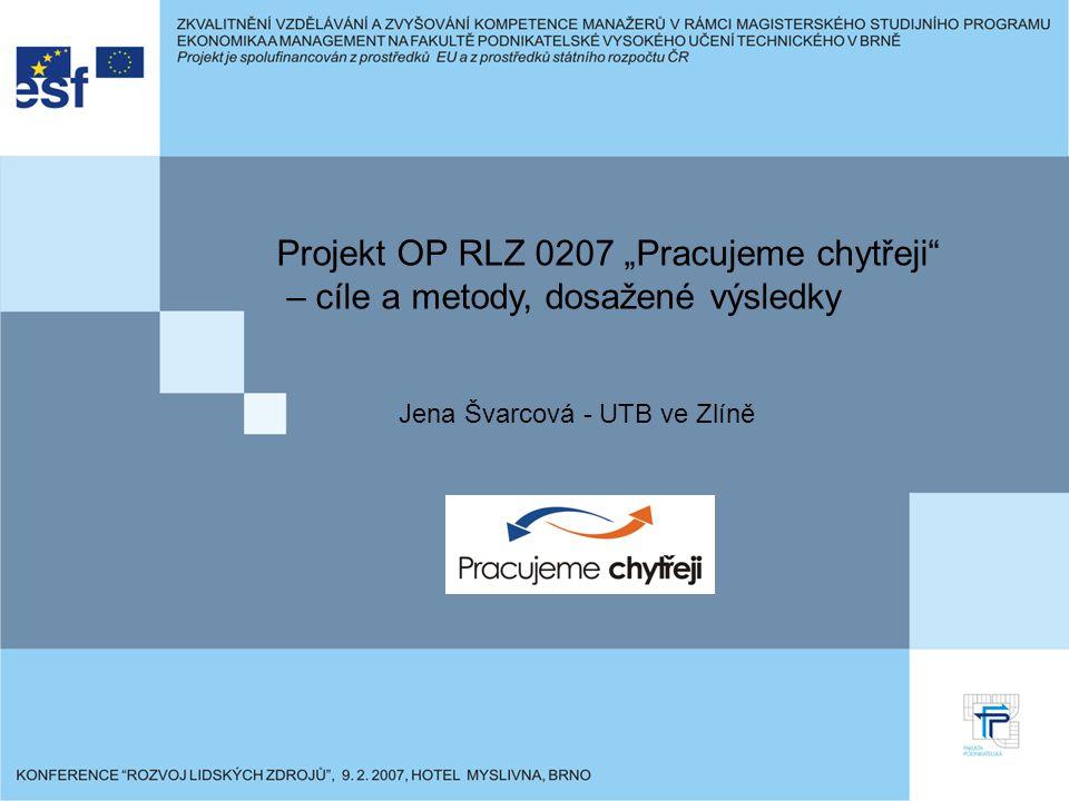"""Projekt OP RLZ 0207 """"Pracujeme chytřeji – cíle a metody, dosažené výsledky Jena Švarcová - UTB ve Zlíně"""