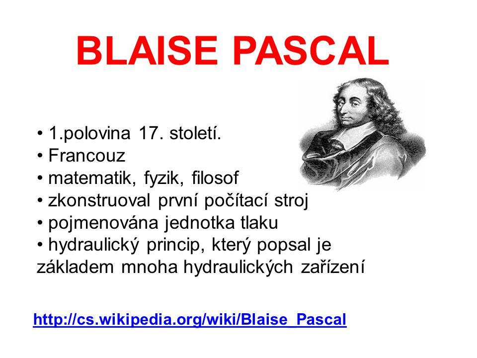 BLAISE PASCAL 1.polovina 17. století. Francouz matematik, fyzik, filosof zkonstruoval první počítací stroj pojmenována jednotka tlaku hydraulický prin
