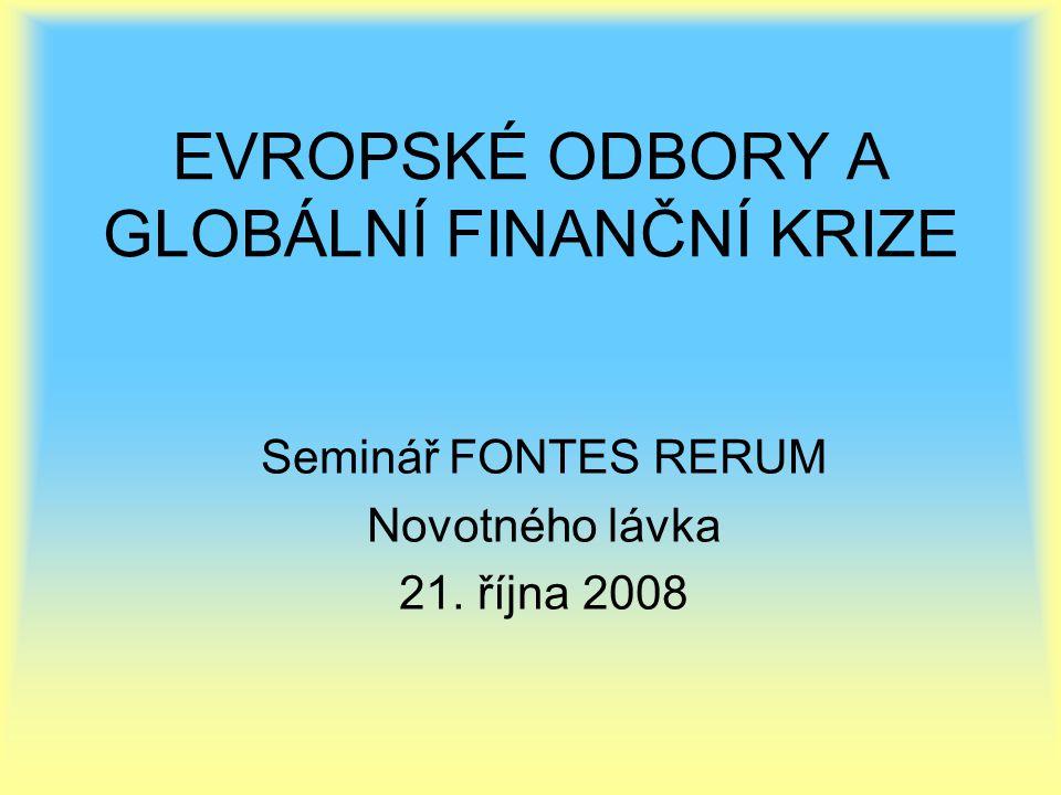 EVROPSKÉ ODBORY A GLOBÁLNÍ FINANČNÍ KRIZE Seminář FONTES RERUM Novotného lávka 21. října 2008