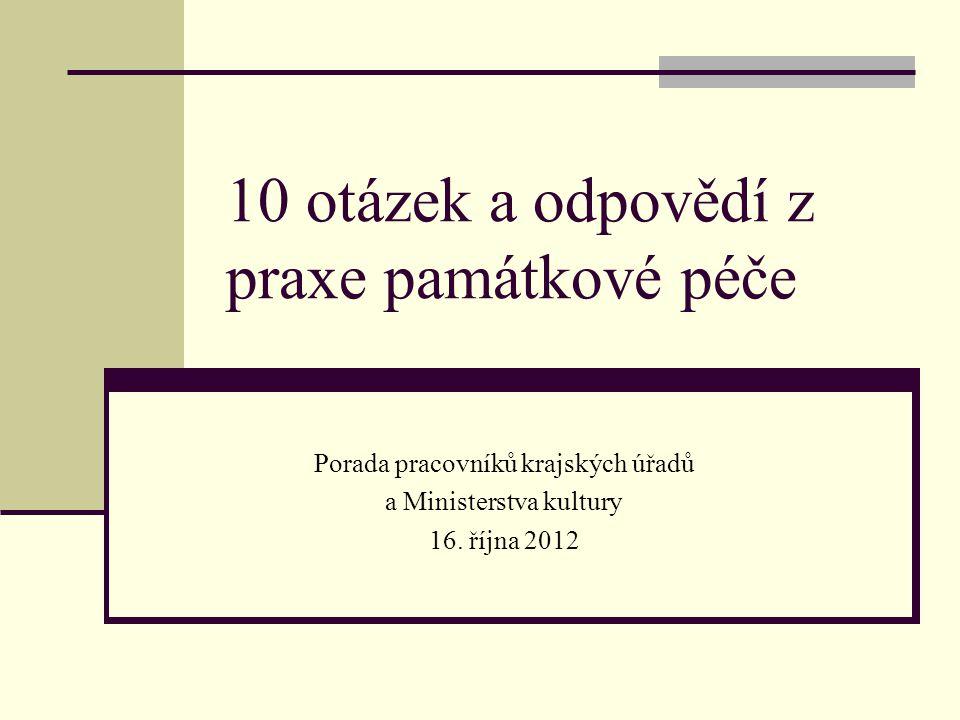 10 otázek a odpovědí z praxe památkové péče Porada pracovníků krajských úřadů a Ministerstva kultury 16. října 2012