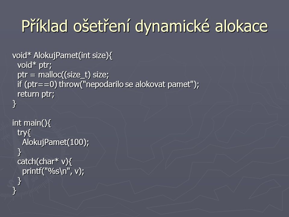 Příklad ošetření dělení nulou (a) class Zlomek {private: int C,J; public: void nastavCitatel(int c) { C = c;} void nastavJmenovatel(int j) {J = j;} double vydel() throw (Vyjimka) { if (J == 0) if (J == 0) { string s( Nulou delit nelze... ); string s( Nulou delit nelze... ); Vyjimka v(s); Vyjimka v(s); throw v; throw v; } return ((double)C / J); return ((double)C / J); }};