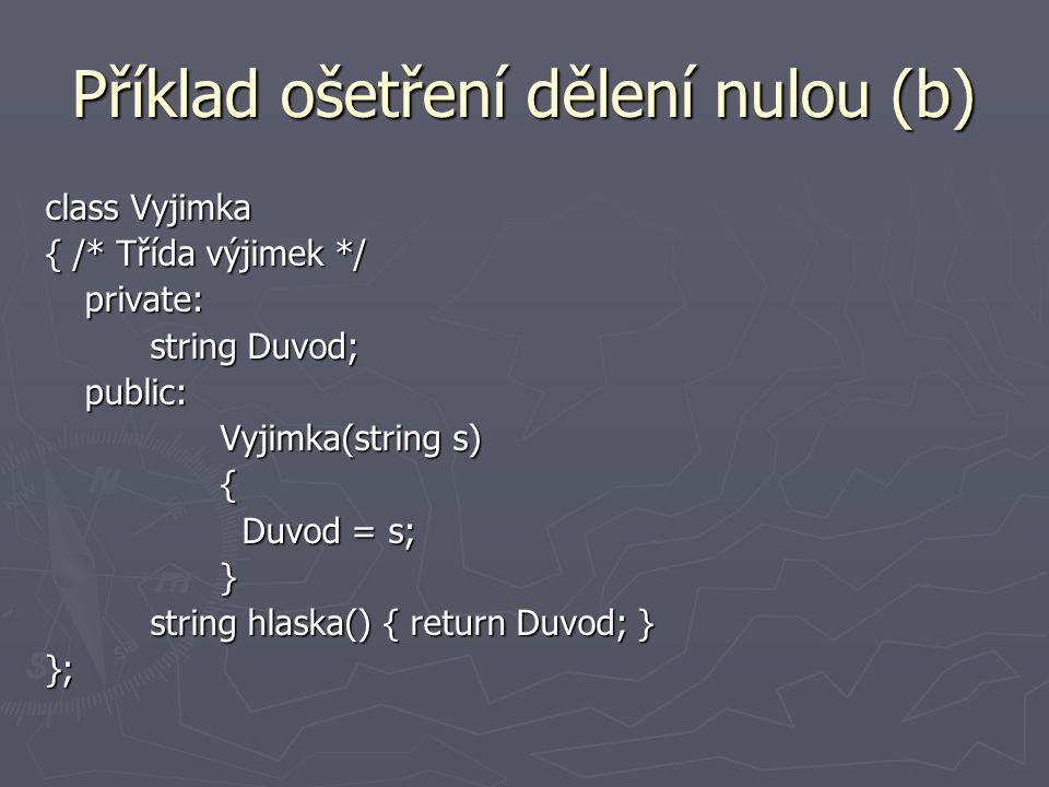 Příklad ošetření dělení nulou (b) class Vyjimka { /* Třída výjimek */ private: string Duvod; public: Vyjimka(string s) Vyjimka(string s) { Duvod = s; Duvod = s; } string hlaska() { return Duvod; } };