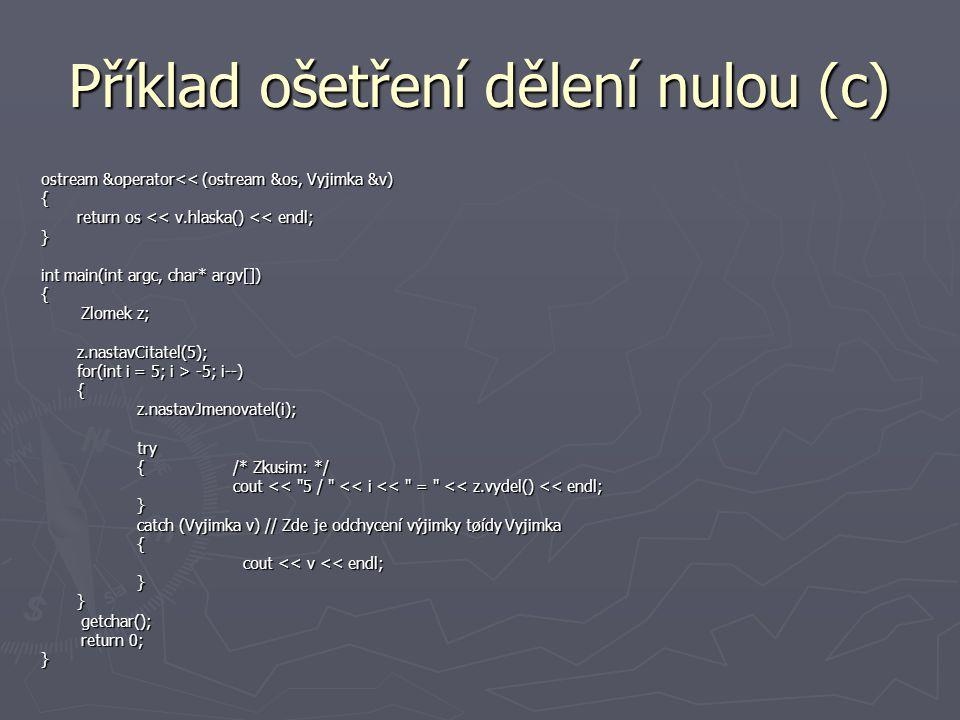Příklad ošetření dělení nulou (c) ostream &operator<< (ostream &os, Vyjimka &v) { return os << v.hlaska() << endl; } int main(int argc, char* argv[]) { Zlomek z; Zlomek z;z.nastavCitatel(5); for(int i = 5; i > -5; i--) {z.nastavJmenovatel(i);try {/* Zkusim: */ cout << 5 / << i << = << z.vydel() << endl; } catch (Vyjimka v) // Zde je odchycení výjimky tøídy Vyjimka { cout << v << endl; cout << v << endl;}} getchar(); getchar(); return 0; return 0;}