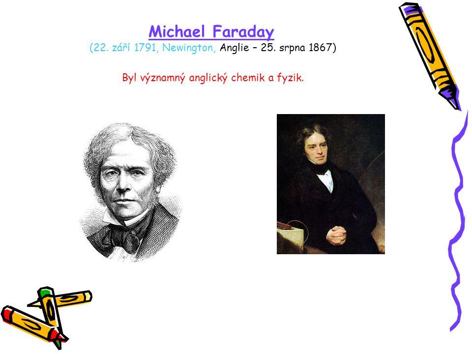 Michael Faraday (22. září 1791, Newington, Anglie – 25. srpna 1867) Byl významný anglický chemik a fyzik.
