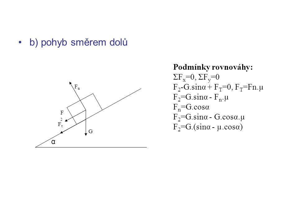 b) pohyb směrem dolů Podmínky rovnováhy: ΣF x =0, ΣF y =0 F 2 -G.sinα + F T =0, F T =Fn.µ F 2 =G.sinα - F n.µ F n =G.cosα F 2 =G.sinα - G.cosα.µ F 2 =