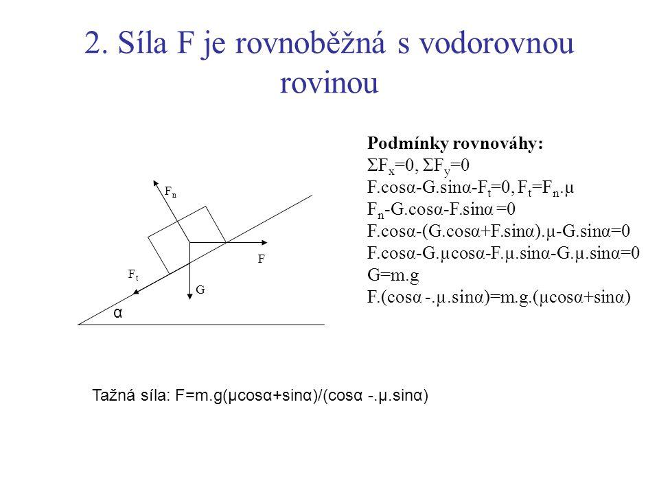 2. Síla F je rovnoběžná s vodorovnou rovinou Podmínky rovnováhy: ΣF x =0, ΣF y =0 F.cosα-G.sinα-F t =0, F t =F n.µ F n -G.cosα-F.sinα =0 F.cosα-(G.cos