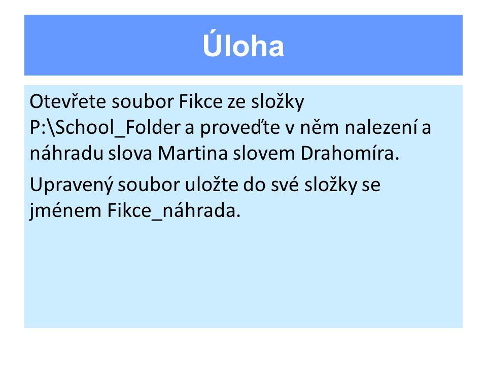 Úloha Otevřete soubor Fikce ze složky P:\School_Folder a proveďte v něm nalezení a náhradu slova Martina slovem Drahomíra. Upravený soubor uložte do s