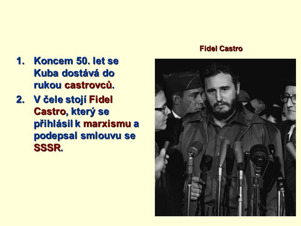 1.Koncem 50. let se Kuba dostává do rukou castrovců. 2.V čele stojí Fidel Castro, který se přihlásil k marxismu a podepsal smlouvu se SSSR. Fidel Cast