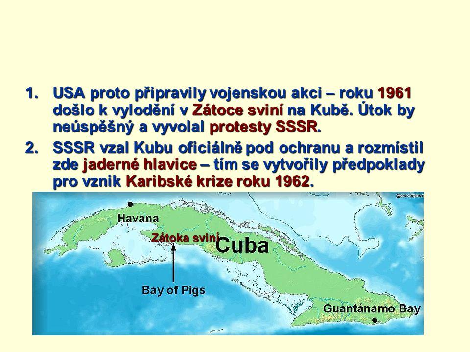 1.USA proto připravily vojenskou akci – roku 1961 došlo k vylodění v Zátoce sviní na Kubě. Útok by neúspěšný a vyvolal protesty SSSR. 2.SSSR vzal Kubu