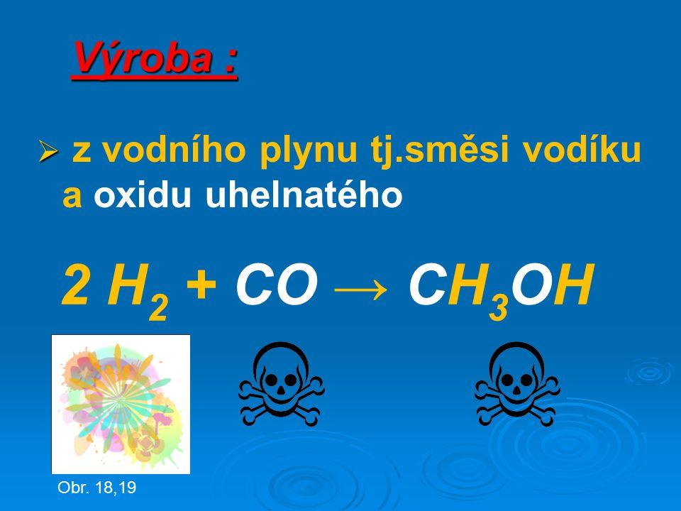 Výroba :   z vodního plynu tj.směsi vodíku a oxidu uhelnatého 2 H 2 + CO → CH 3 OH Obr. 18,19