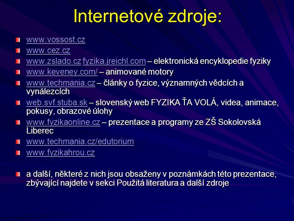 Internetové zdroje: www.vossost.cz www.cez.cz www.zslado.czwww.zslado.cz fyzika.jreichl.com – elektronická encyklopedie fyziky fyzika.jreichl.com www.zslado.czfyzika.jreichl.com www.keveney.com/www.keveney.com/ – animované motory www.keveney.com/ www.techmania.czwww.techmania.cz – články o fyzice, významných vědcích a vynálezcích www.techmania.cz web.svf.stuba.skweb.svf.stuba.sk – slovenský web FYZIKA ŤA VOLÁ, videa, animace, pokusy, obrazové úlohy web.svf.stuba.sk www.fyzikaonline.czwww.fyzikaonline.cz – prezentace a programy ze ZŠ Sokolovská Liberec www.fyzikaonline.cz www.techmania.cz/edutorium www.fyzikahrou.cz a další, některé z nich jsou obsaženy v poznámkách této prezentace, zbývající najdete v sekci Použitá literatura a další zdroje