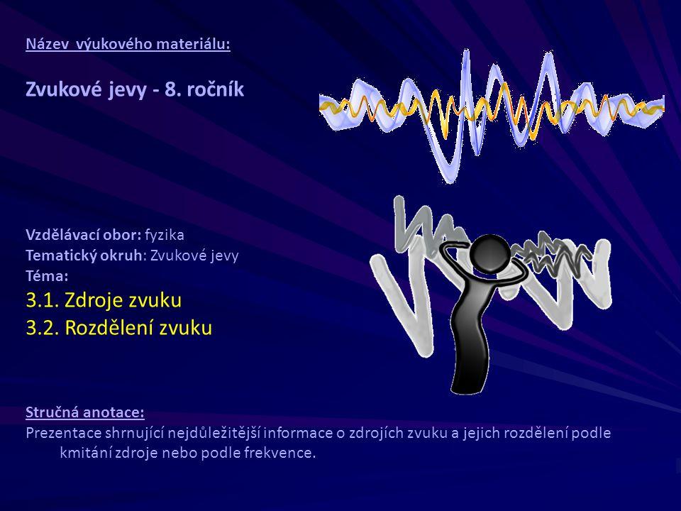 Název výukového materiálu: Zvukové jevy - 8. ročník Vzdělávací obor: fyzika Tematický okruh: Zvukové jevy Téma: 3.1. Zdroje zvuku 3.2. Rozdělení zvuku