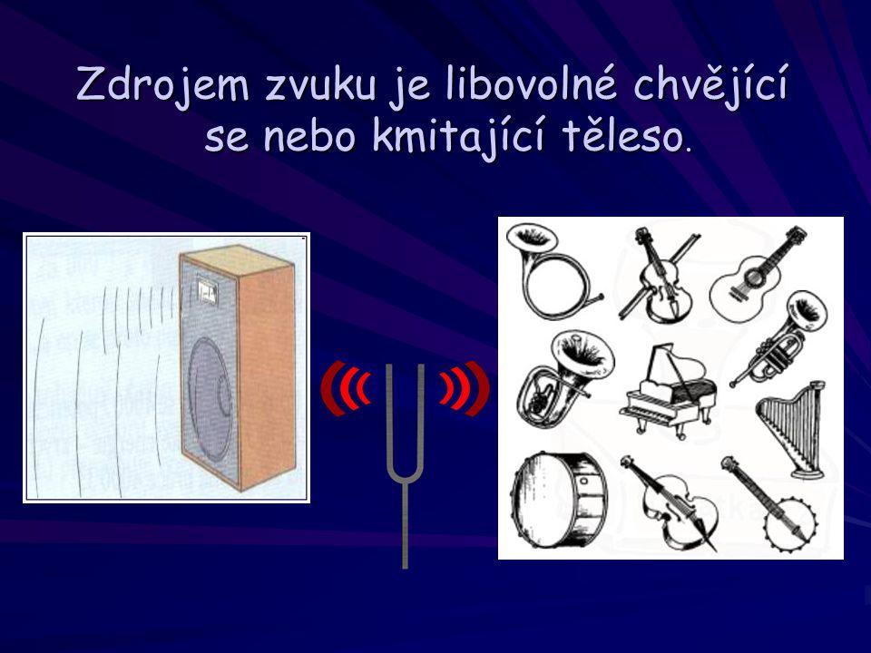 Zdrojem zvuku je libovolné chvějící se nebo kmitající těleso.