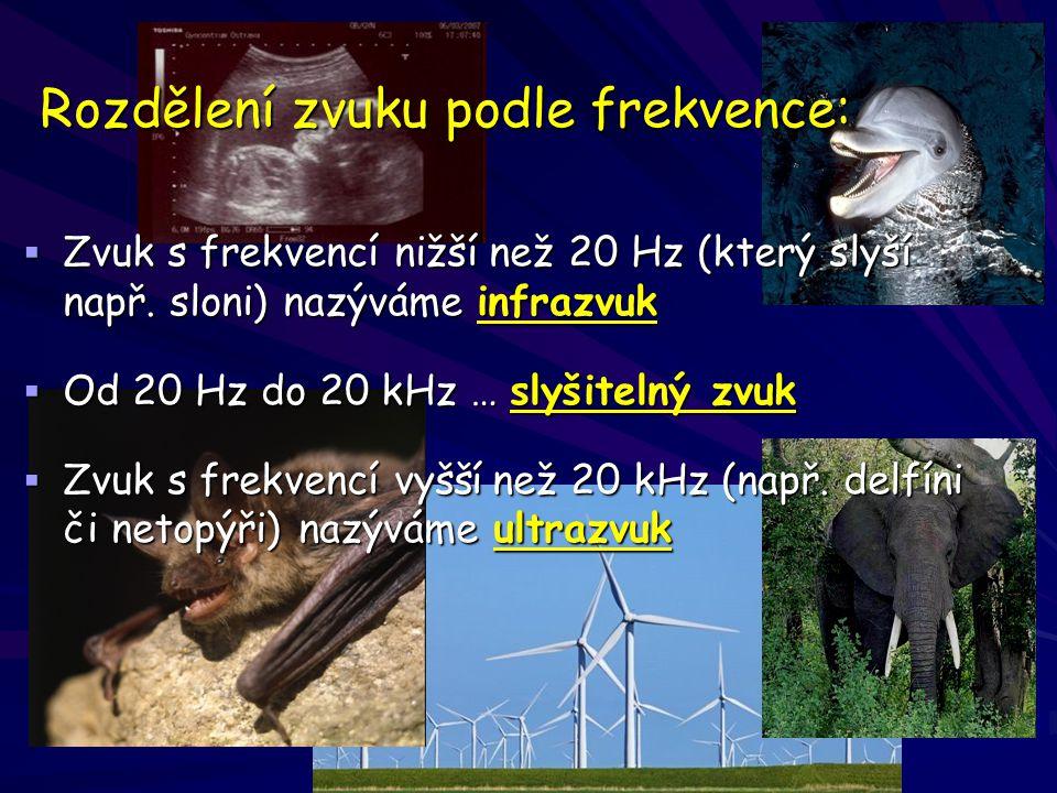 Rozdělení zvuku podle frekvence:  Zvuk s frekvencí nižší než 20 Hz (který slyší např. sloni) nazýváme infrazvuk  Od 20 Hz do 20 kHz … slyšitelný zvu