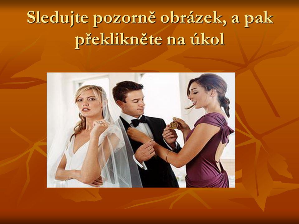 Úkol Charakterizujte vypovídající pohledy: Charakterizujte vypovídající pohledy: Ženicha Ženicha Nevěsty Nevěsty Družičky Družičky