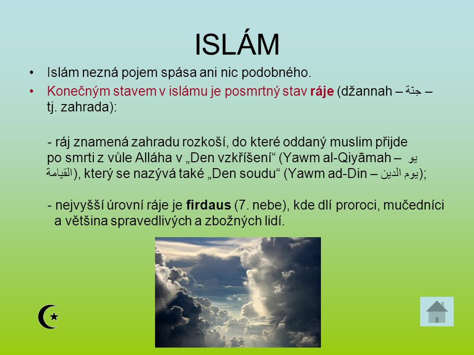 ISLÁM Islám nezná pojem spása ani nic podobného. Konečným stavem v islámu je posmrtný stav ráje (džannah – جنّة – tj. zahrada): - ráj znamená zahradu