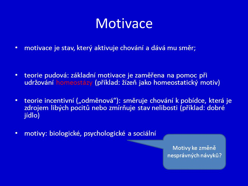 Motivace motivace je stav, který aktivuje chování a dává mu směr; teorie pudová: základní motivace je zaměřena na pomoc při udržování homeostázy (přík