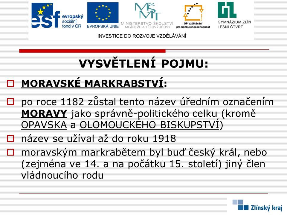 VYSVĚTLENÍ POJMU:  MORAVSKÉ MARKRABSTVÍ:  po roce 1182 zůstal tento název úředním označením MORAVY jako správně-politického celku (kromě OPAVSKA a OLOMOUCKÉHO BISKUPSTVÍ)  název se užíval až do roku 1918  moravským markrabětem byl buď český král, nebo (zejména ve 14.