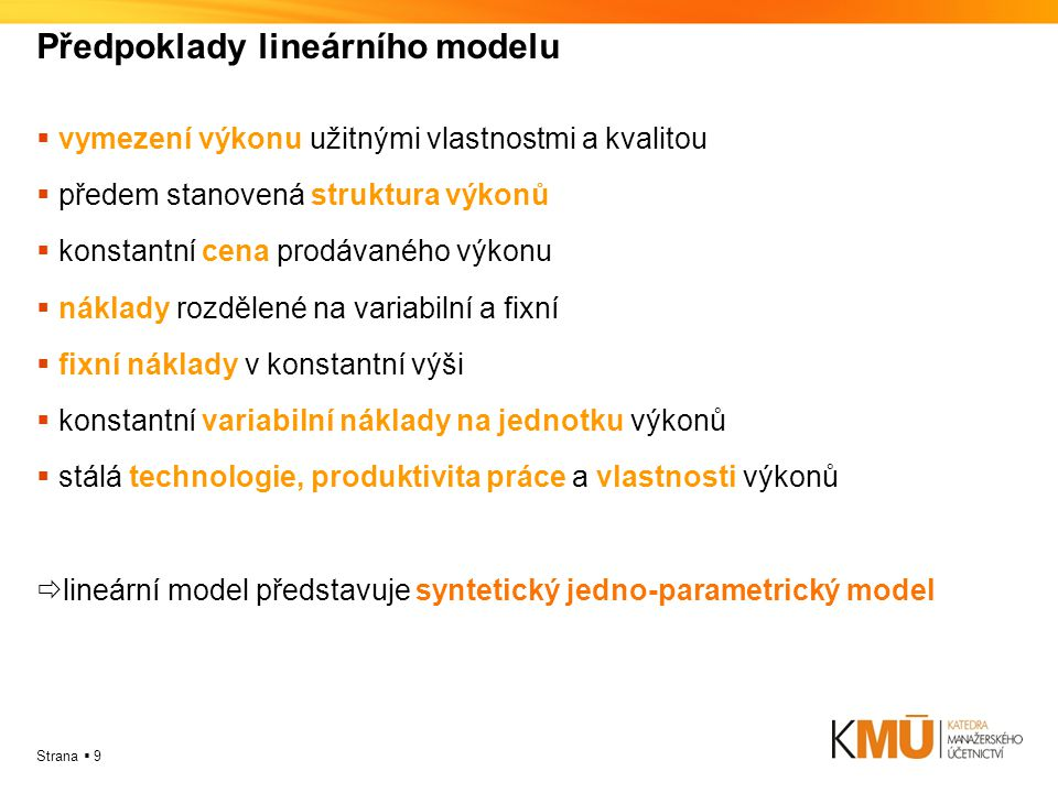 Strana  9 Předpoklady lineárního modelu  vymezení výkonu užitnými vlastnostmi a kvalitou  předem stanovená struktura výkonů  konstantní cena prodávaného výkonu  náklady rozdělené na variabilní a fixní  fixní náklady v konstantní výši  konstantní variabilní náklady na jednotku výkonů  stálá technologie, produktivita práce a vlastnosti výkonů  lineární model představuje syntetický jedno-parametrický model