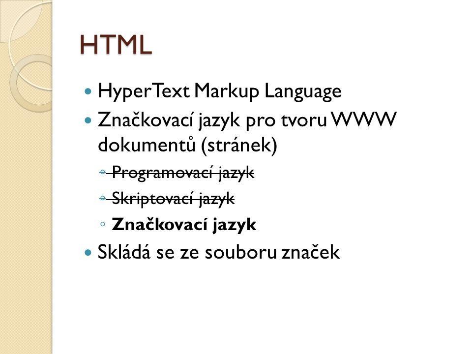 HTML HyperText Markup Language Značkovací jazyk pro tvoru WWW dokumentů (stránek) ◦ Programovací jazyk ◦ Skriptovací jazyk ◦ Značkovací jazyk Skládá s