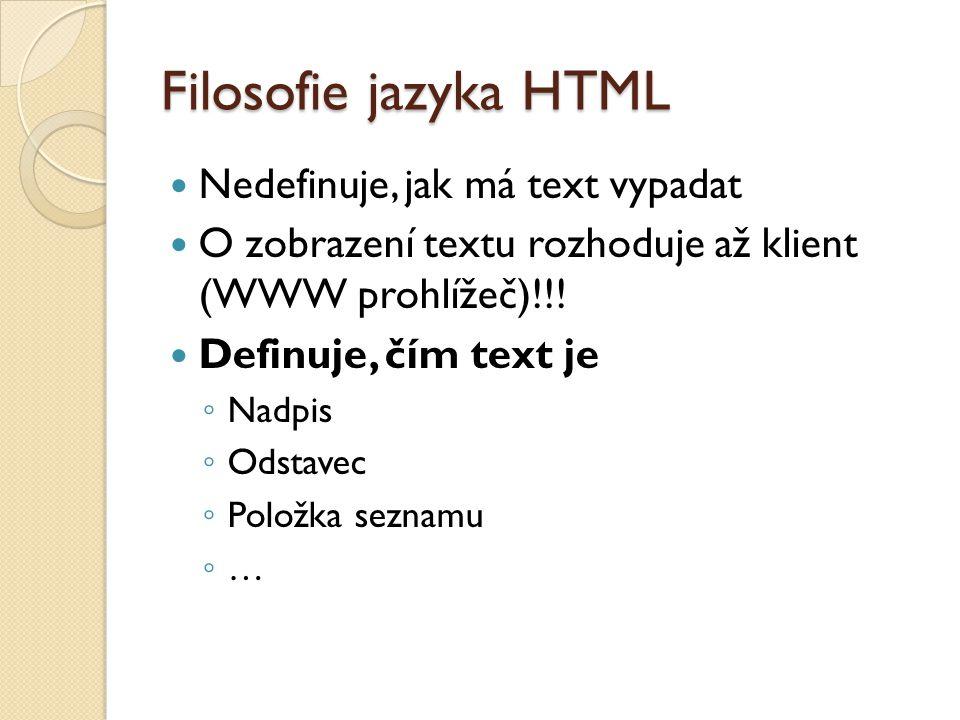 Filosofie jazyka HTML Nedefinuje, jak má text vypadat O zobrazení textu rozhoduje až klient (WWW prohlížeč)!!! Definuje, čím text je ◦ Nadpis ◦ Odstav