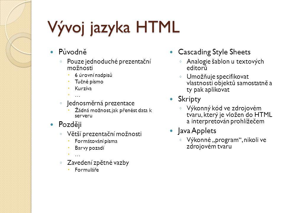 """Vývoj jazyka HTML Původně ◦ Pouze jednoduché prezentační možnosti  6 úrovní nadpisů  Tučné písmo  Kurzíva  … ◦ Jednosměrná prezentace  Žádná možnost, jak přenést data k serveru Později ◦ Větší prezentační možnosti  Formátování písma  Barvy pozadí  … ◦ Zavedení zpětné vazby  Formuláře Cascading Style Sheets ◦ Analogie šablon u textových editorů ◦ Umožňuje specifikovat vlastnosti objektů samostatně a ty pak aplikovat Skripty ◦ Výkonný kód ve zdrojovém tvaru, který je vložen do HTML a interpretován prohlížečem Java Applets ◦ Výkonné """"program , nikoli ve zdrojovém tvaru"""