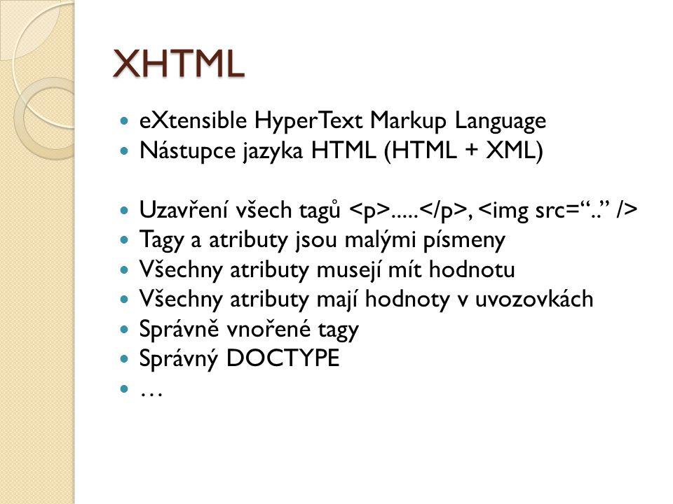 XHTML eXtensible HyperText Markup Language Nástupce jazyka HTML (HTML + XML) Uzavření všech tagů....., Tagy a atributy jsou malými písmeny Všechny atributy musejí mít hodnotu Všechny atributy mají hodnoty v uvozovkách Správně vnořené tagy Správný DOCTYPE …