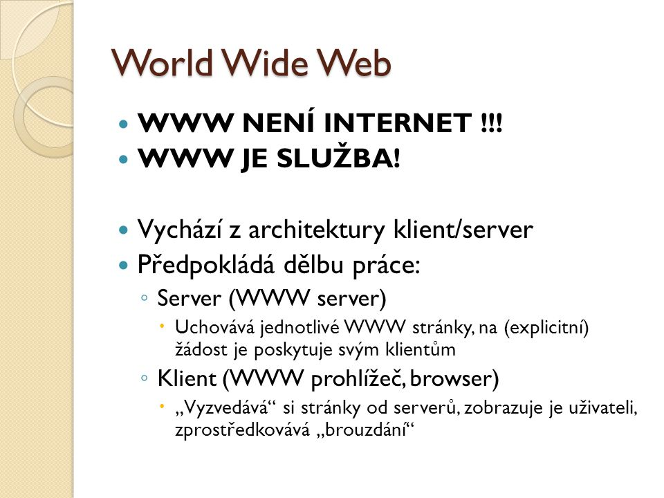 World Wide Web WWW NENÍ INTERNET !!! WWW JE SLUŽBA! Vychází z architektury klient/server Předpokládá dělbu práce: ◦ Server (WWW server)  Uchovává jed