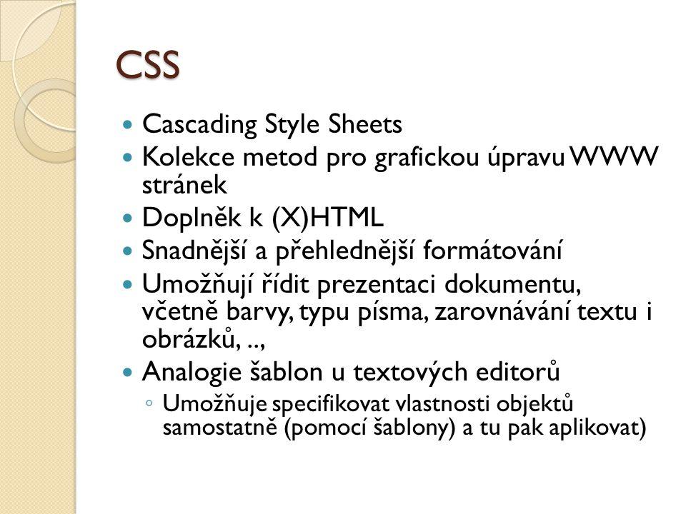 CSS Cascading Style Sheets Kolekce metod pro grafickou úpravu WWW stránek Doplněk k (X)HTML Snadnější a přehlednější formátování Umožňují řídit prezentaci dokumentu, včetně barvy, typu písma, zarovnávání textu i obrázků,.., Analogie šablon u textových editorů ◦ Umožňuje specifikovat vlastnosti objektů samostatně (pomocí šablony) a tu pak aplikovat)