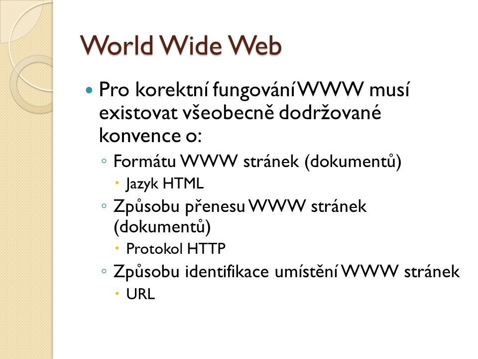"""World Wide Web URL – Uniform Resource Locator ◦ Jednotné ukazatele (identifikátory) všech objektů ◦ Obecný tvar: """"protokol : """"uzel : """"jméno HTML – HyperText Markup Language ◦ XHTML – Extensible HyperText Markup Language ◦ Značkovací jazyk HTTP – HyperText Transfer Protocol ◦ Bezstavový protokol pro přenos dat v textové formě ◦ Komunikace: žádost - odpověď"""