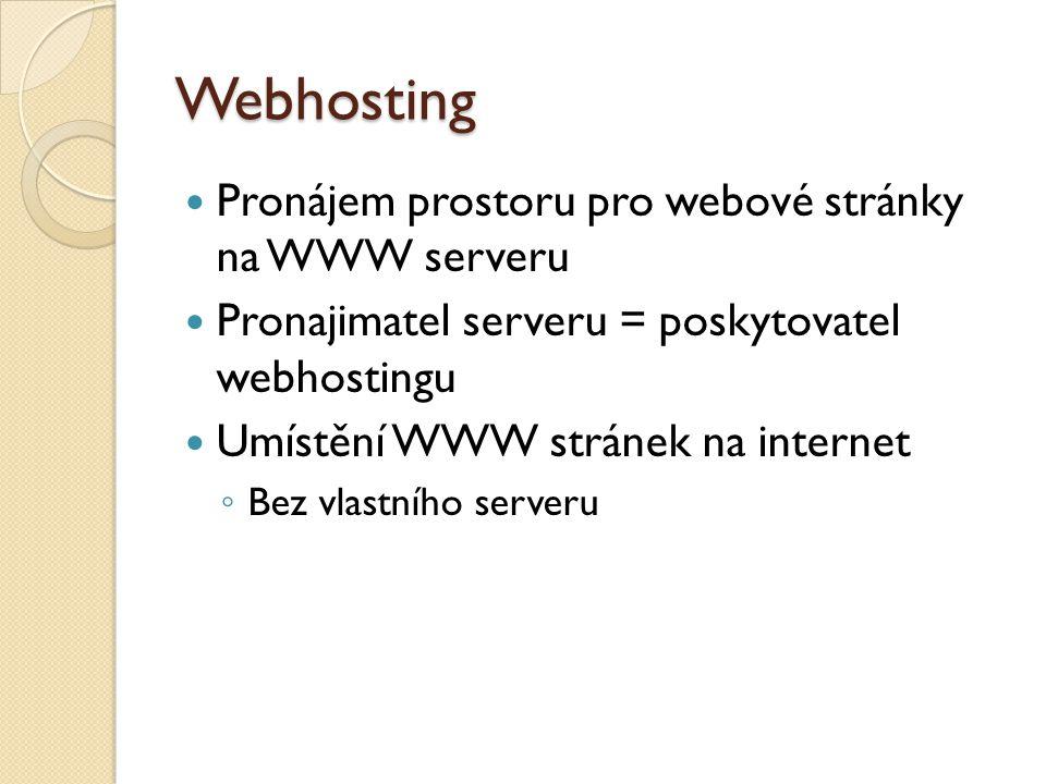 Webhosting Pronájem prostoru pro webové stránky na WWW serveru Pronajimatel serveru = poskytovatel webhostingu Umístění WWW stránek na internet ◦ Bez
