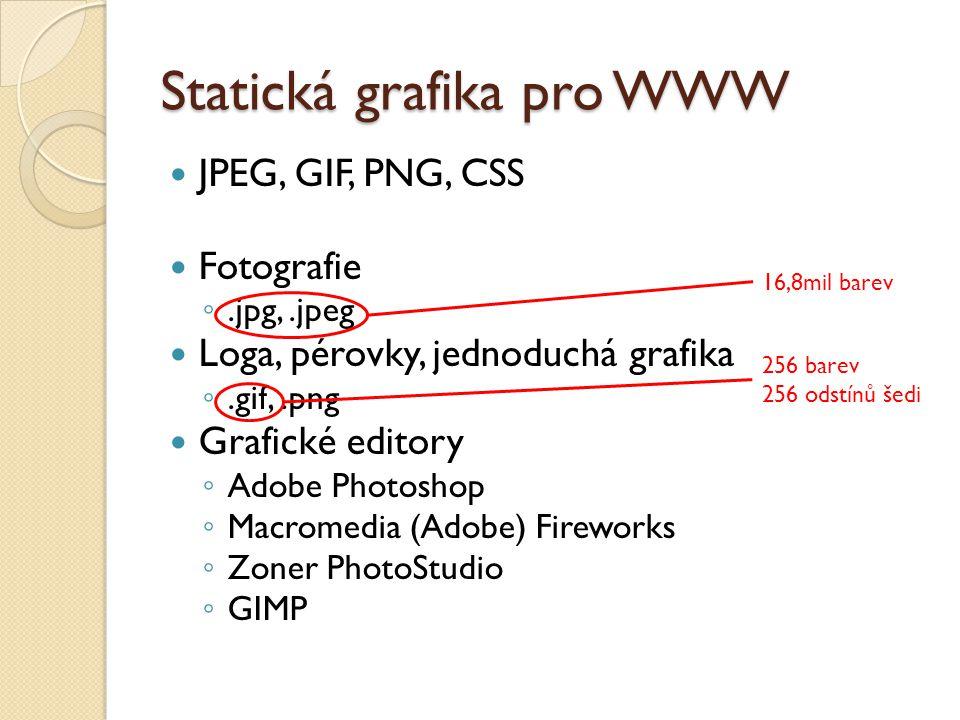 Statická grafika pro WWW JPEG, GIF, PNG, CSS Fotografie ◦.jpg,.jpeg Loga, pérovky, jednoduchá grafika ◦.gif,.png Grafické editory ◦ Adobe Photoshop ◦ Macromedia (Adobe) Fireworks ◦ Zoner PhotoStudio ◦ GIMP 16,8mil barev 256 barev 256 odstínů šedi
