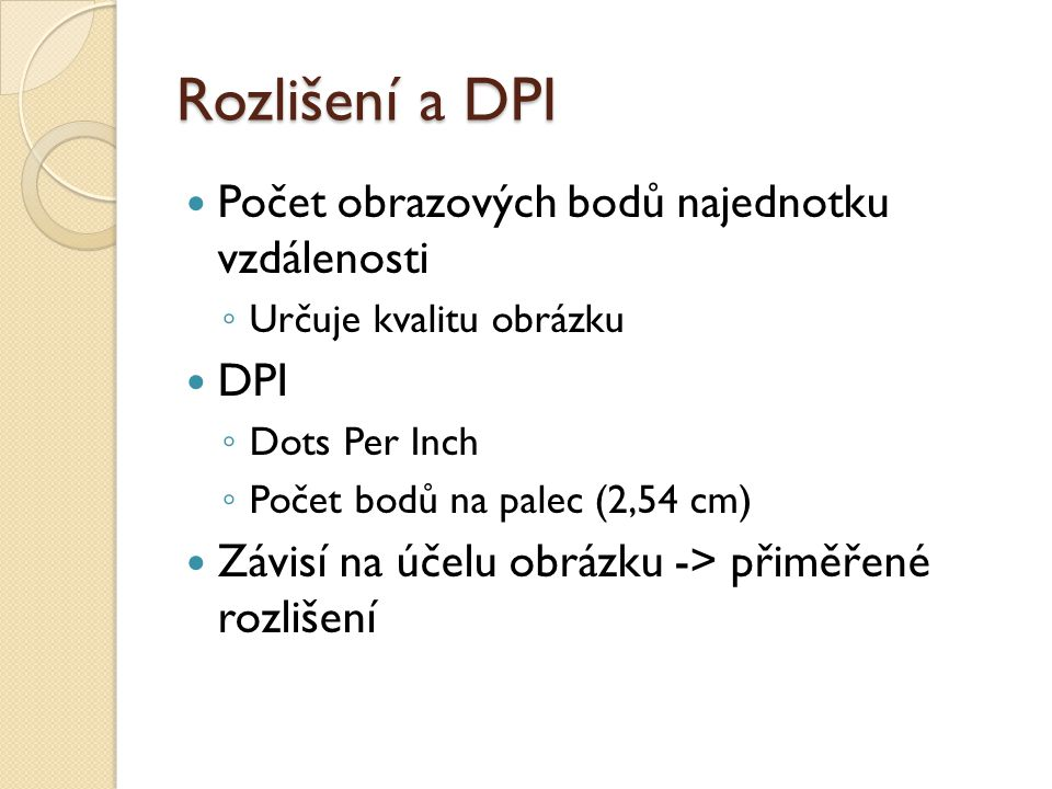 Rozlišení a DPI Počet obrazových bodů najednotku vzdálenosti ◦ Určuje kvalitu obrázku DPI ◦ Dots Per Inch ◦ Počet bodů na palec (2,54 cm) Závisí na účelu obrázku -> přiměřené rozlišení