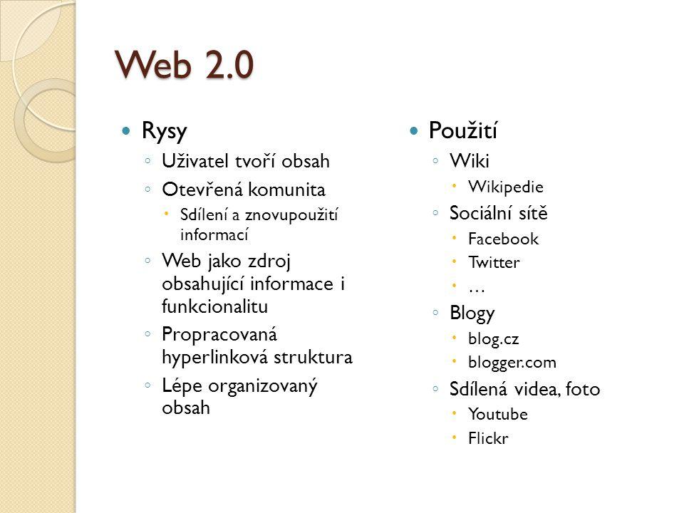 Web 2.0 Rysy ◦ Uživatel tvoří obsah ◦ Otevřená komunita  Sdílení a znovupoužití informací ◦ Web jako zdroj obsahující informace i funkcionalitu ◦ Propracovaná hyperlinková struktura ◦ Lépe organizovaný obsah Použití ◦ Wiki  Wikipedie ◦ Sociální sítě  Facebook  Twitter  … ◦ Blogy  blog.cz  blogger.com ◦ Sdílená videa, foto  Youtube  Flickr