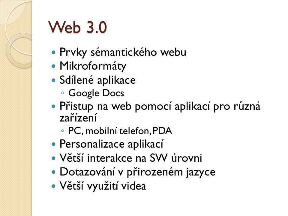 Web 3.0 Prvky sémantického webu Mikroformáty Sdílené aplikace ◦ Google Docs Přistup na web pomocí aplikací pro různá zařízení ◦ PC, mobilní telefon, PDA Personalizace aplikací Větší interakce na SW úrovni Dotazování v přirozeném jazyce Větší využití videa