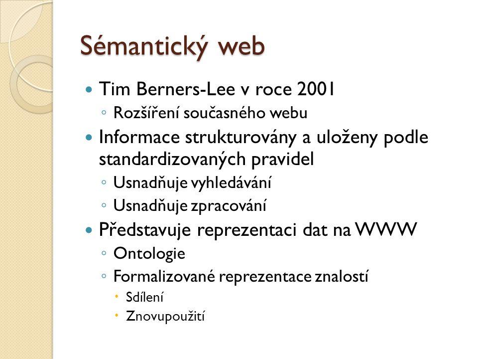 Sémantický web Tim Berners-Lee v roce 2001 ◦ Rozšíření současného webu Informace strukturovány a uloženy podle standardizovaných pravidel ◦ Usnadňuje vyhledávání ◦ Usnadňuje zpracování Představuje reprezentaci dat na WWW ◦ Ontologie ◦ Formalizované reprezentace znalostí  Sdílení  Znovupoužití