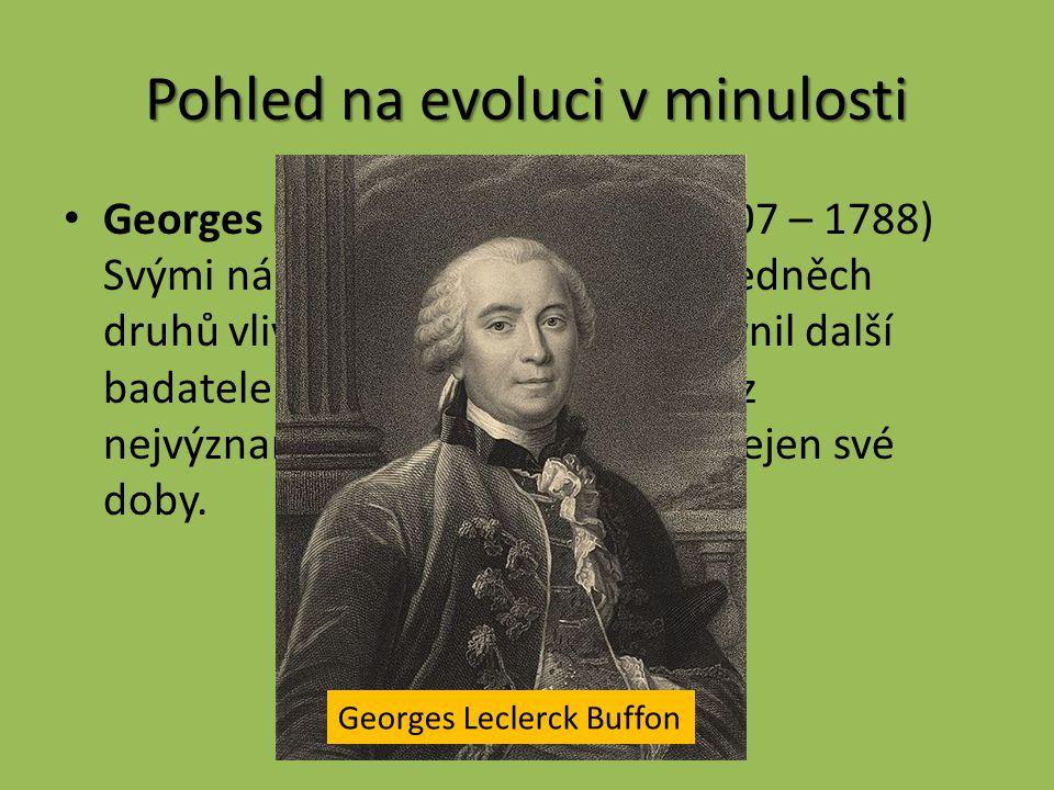 Pohled na evoluci v minulosti Georges Louis Leclerc Buffon (1707 – 1788) Svými názory o možné proměně jedněch druhů vlivem prostředí v jiné ovlivnil další badatele (např.
