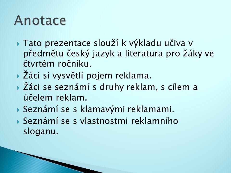  Tato prezentace slouží k výkladu učiva v předmětu český jazyk a literatura pro žáky ve čtvrtém ročníku.  Žáci si vysvětlí pojem reklama.  Žáci se
