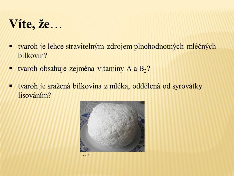 Víte, že …  tvaroh je lehce stravitelným zdrojem plnohodnotných mléčných bílkovin?  tvaroh obsahuje zejména vitaminy A a B 2 ? obr. 2  tvaroh je sr