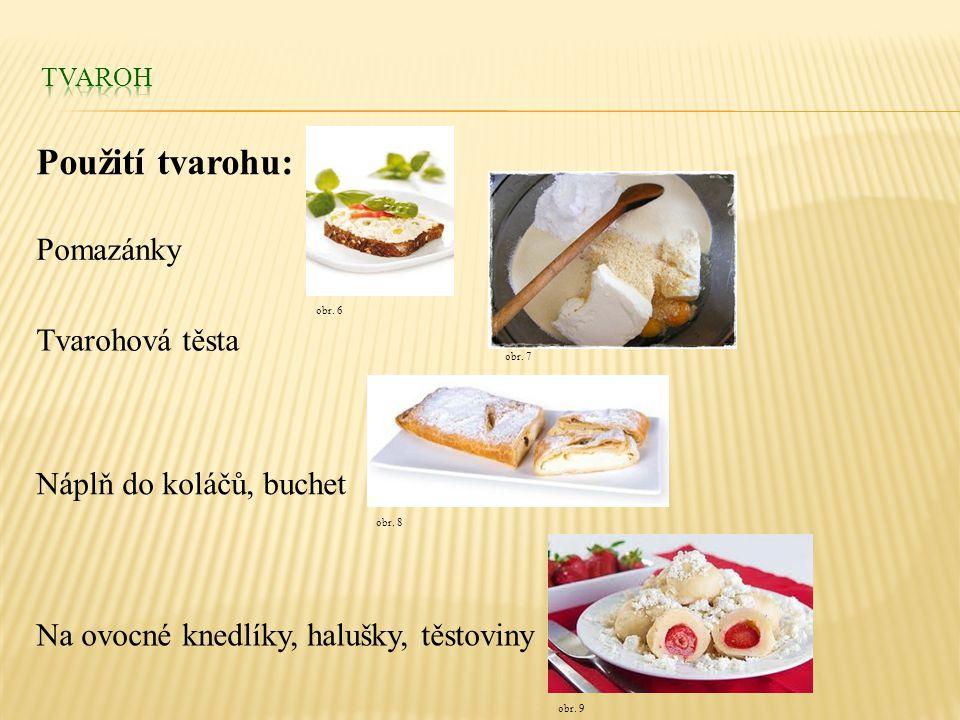 Použití tvarohu: Pomazánky Tvarohová těsta Náplň do koláčů, buchet Na ovocné knedlíky, halušky, těstoviny obr. 9 obr. 6 obr. 7 obr. 8