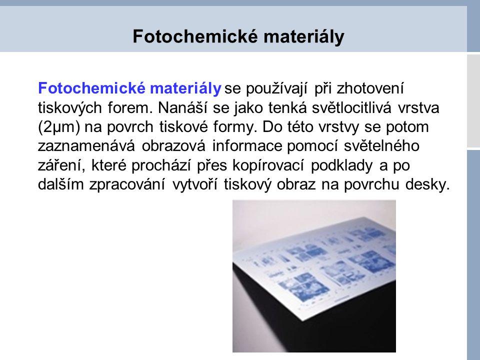 Fotochemické materiály Fotochemické materiály se používají při zhotovení tiskových forem. Nanáší se jako tenká světlocitlivá vrstva (2µm) na povrch ti