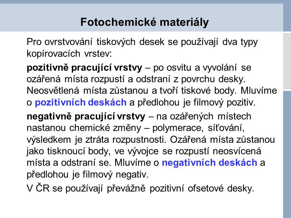 Fotochemické materiály Pro ovrstvování tiskových desek se používají dva typy kopírovacích vrstev: pozitivně pracující vrstvy – po osvitu a vyvolání se