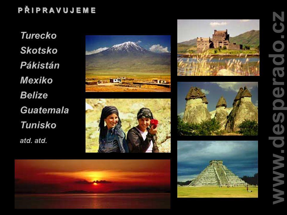 www.desperado.cz P Ř I P R A V U J E M E Turecko Skotsko Pákistán Mexiko Belize Guatemala Tunisko atd.