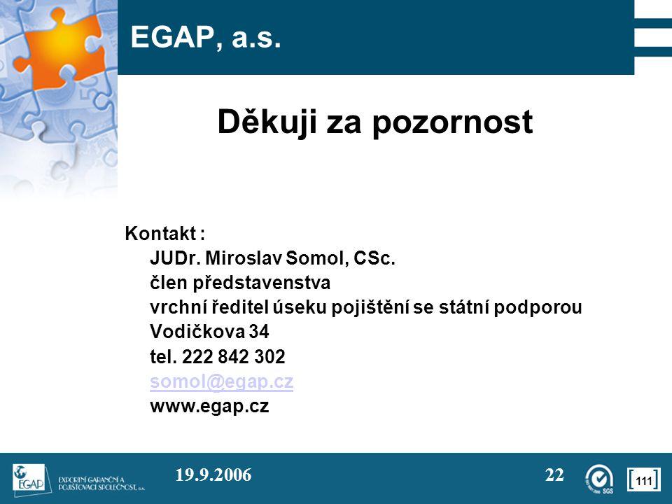 111 19.9.200622 EGAP, a.s. Děkuji za pozornost Kontakt : JUDr. Miroslav Somol, CSc. člen představenstva vrchní ředitel úseku pojištění se státní podpo