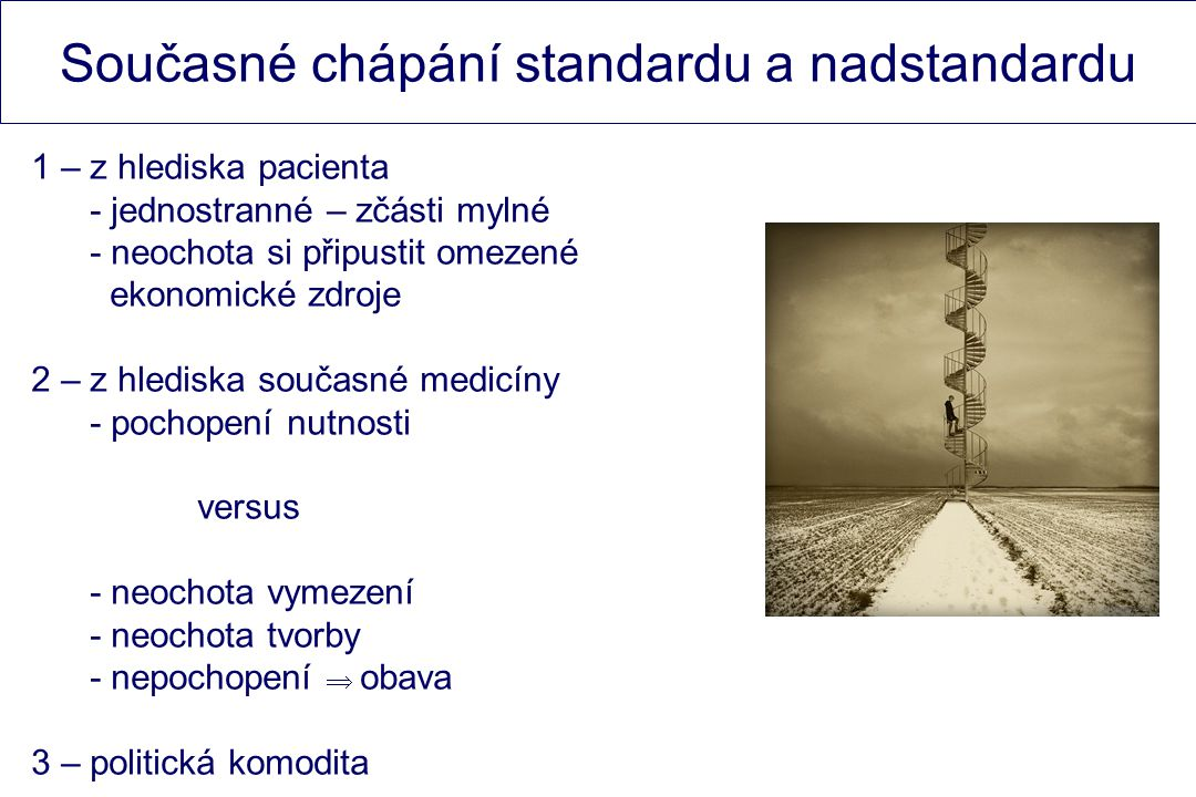 Současné chápání standardu a nadstandardu 1 – z hlediska pacienta - jednostranné – zčásti mylné - neochota si připustit omezené ekonomické zdroje 2 – z hlediska současné medicíny - pochopení nutnosti versus - neochota vymezení - neochota tvorby - nepochopení  obava 3 – politická komodita