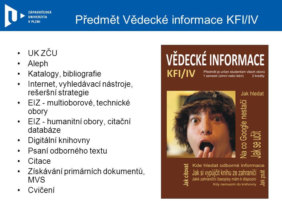 Předmět Vědecké informace KFI/IV UK ZČU Aleph Katalogy, bibliografie Internet, vyhledávací nástroje, rešeršní strategie EIZ - multioborové, technické obory EIZ - humanitní obory, citační databáze Digitální knihovny Psaní odborného textu Citace Získávání primárních dokumentů, MVS Cvičení